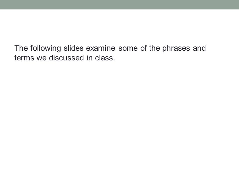 The following slides examine some of the phrases and terms we discussed in class.