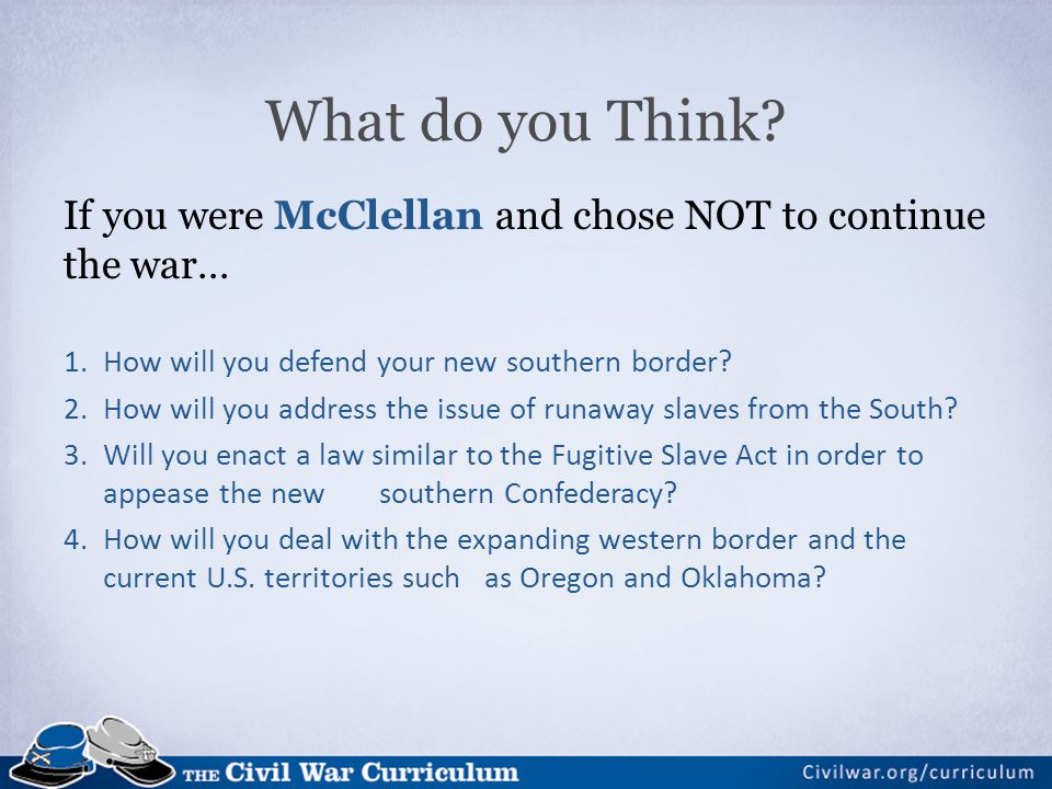If you were McClellan and chose NOT to continue the war… 1.How will you defend your new southern border? 2.How will you address the issue of runaway s