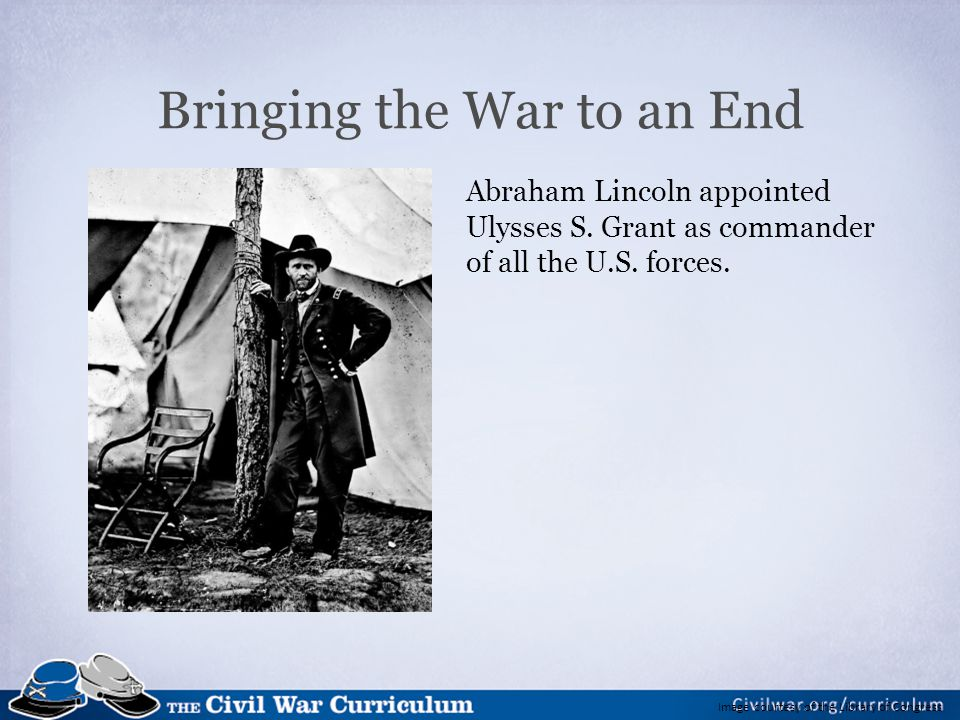 Image courtesy of the Library of Congress Bringing the War to an End Abraham Lincoln appointed Ulysses S. Grant as commander of all the U.S. forces.