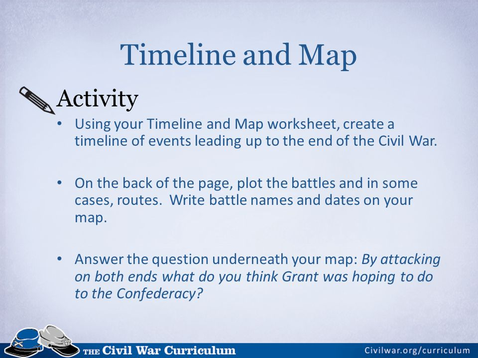 Timeline and Map Activity Using your Timeline and Map worksheet, create a timeline of events leading up to the end of the Civil War. On the back of th