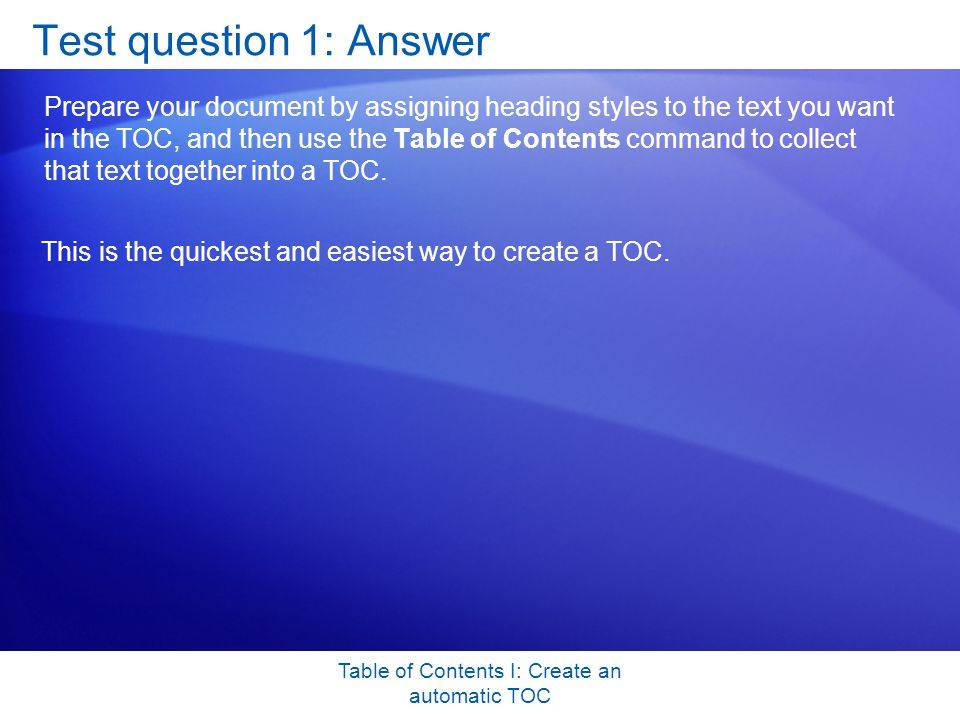 Table of Contents I: Create an automatic TOC Test question 1: Answer Prepare your document by assigning heading styles to the text you want in the TOC, and then use the Table of Contents command to collect that text together into a TOC.