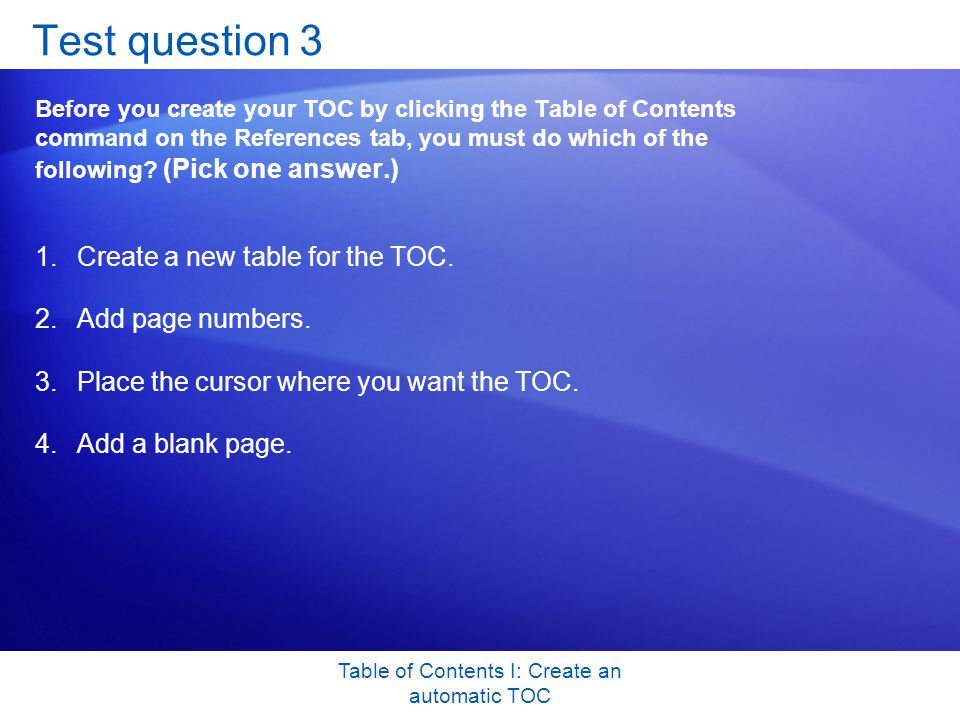 Table of Contents I: Create an automatic TOC Test question 3 Before you create your TOC by clicking the Table of Contents command on the References tab, you must do which of the following.