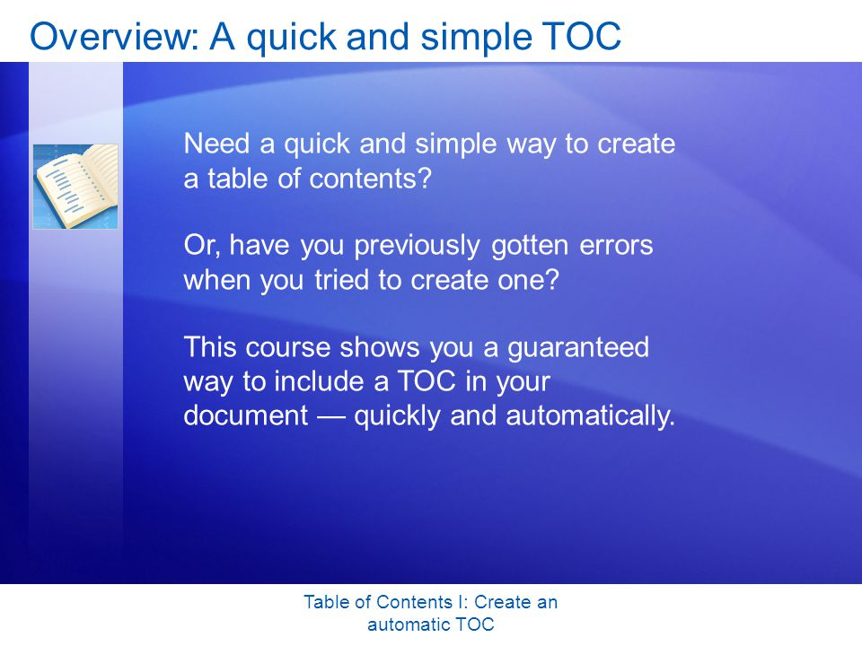 Table of Contents I: Create an automatic TOC Overview: A quick and simple TOC Need a quick and simple way to create a table of contents.