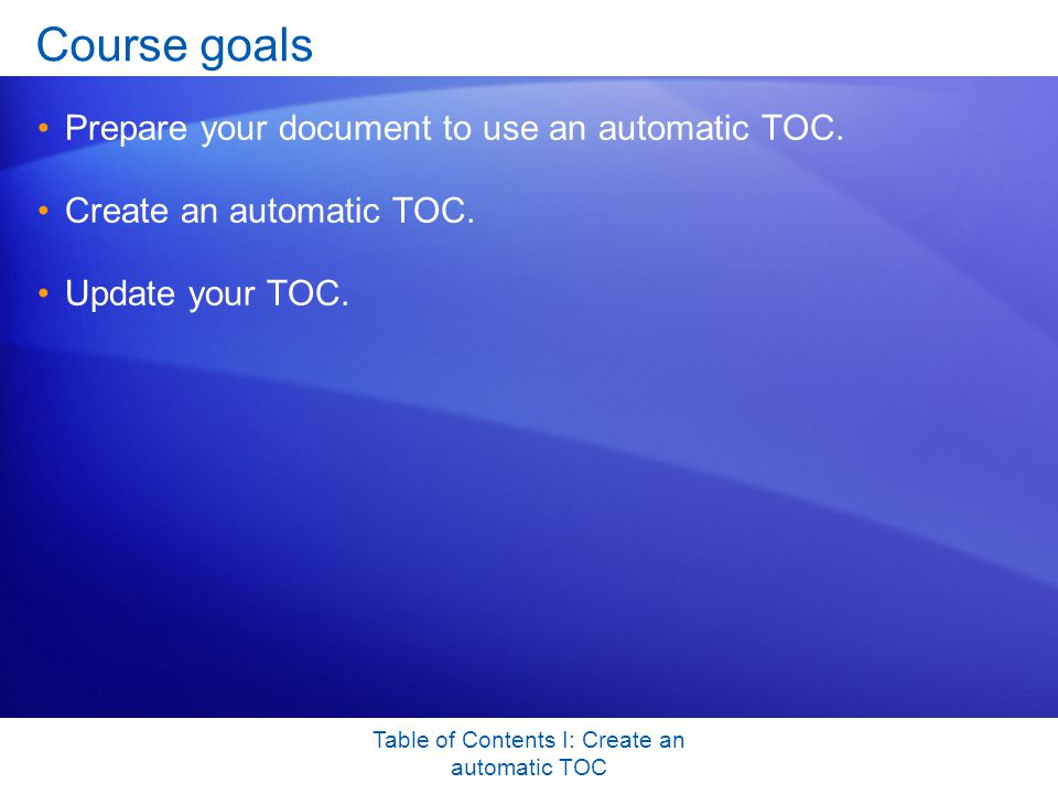 Table of Contents I: Create an automatic TOC Quick Reference Card For a summary of the tasks covered in this course, view the Quick Reference Card.