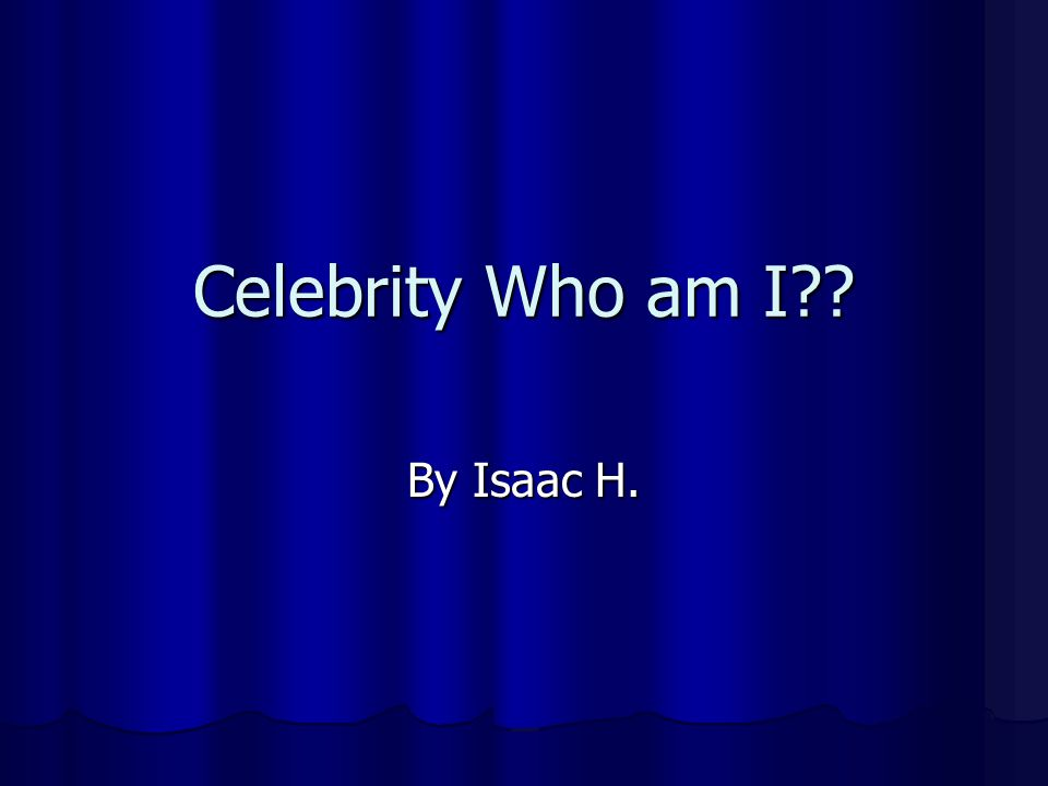 Celebrity Who am I By Isaac H.