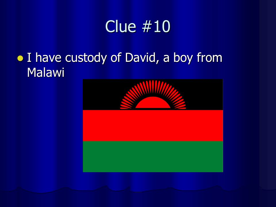 Clue #10 I have custody of David, a boy from Malawi I have custody of David, a boy from Malawi