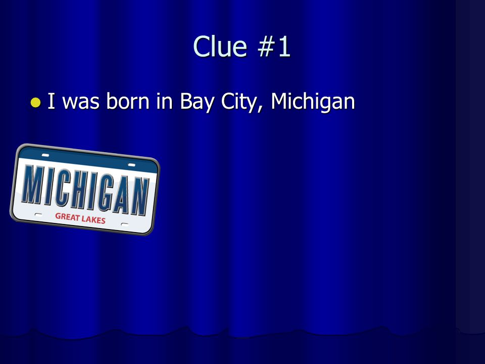 Clue #1 I was born in Bay City, Michigan I was born in Bay City, Michigan