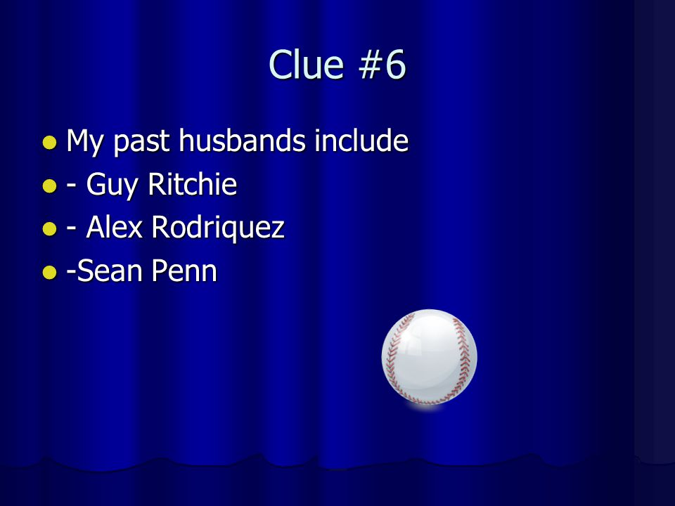 Clue #6 My past husbands include My past husbands include - Guy Ritchie - Guy Ritchie - Alex Rodriquez - Alex Rodriquez -Sean Penn -Sean Penn