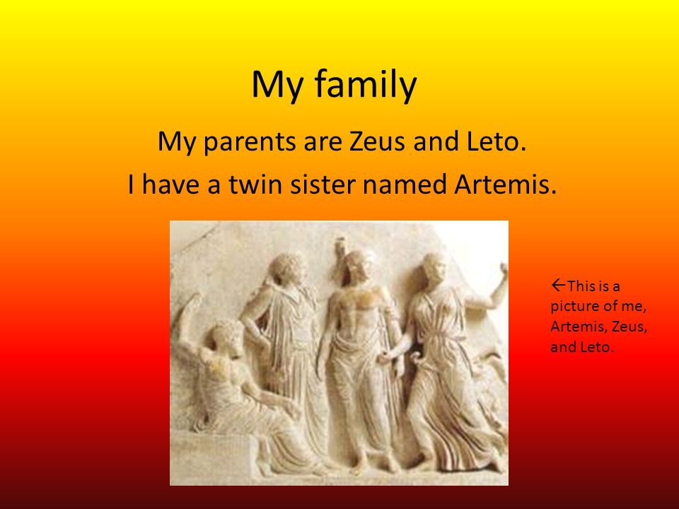 My family My parents are Zeus and Leto.I have a twin sister named Artemis.