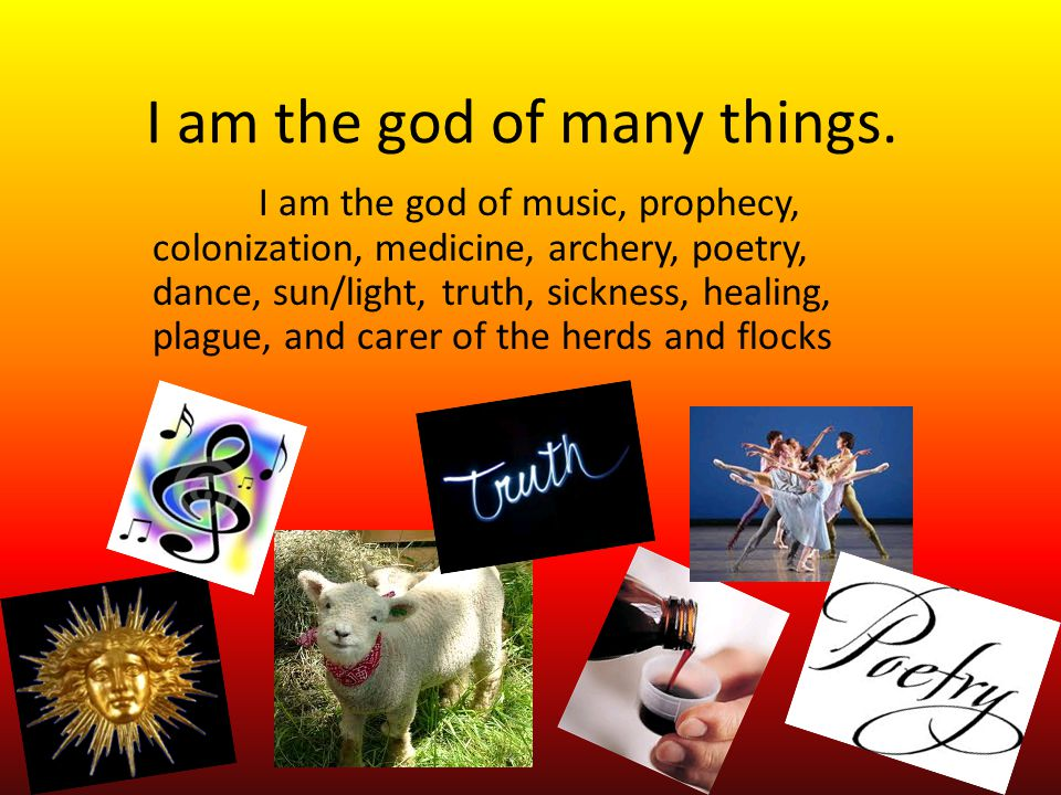 I am the god of many things. I am the god of music, prophecy, colonization, medicine, archery, poetry, dance, sun/light, truth, sickness, healing, pla