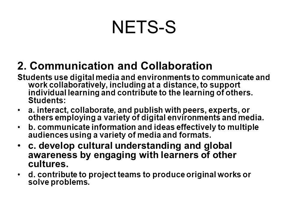 NETS-S 2. Communication and Collaboration Students use digital media and environments to communicate and work collaboratively, including at a distance