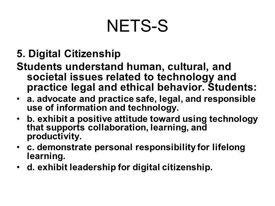 NETS-S 5. Digital Citizenship Students understand human, cultural, and societal issues related to technology and practice legal and ethical behavior.
