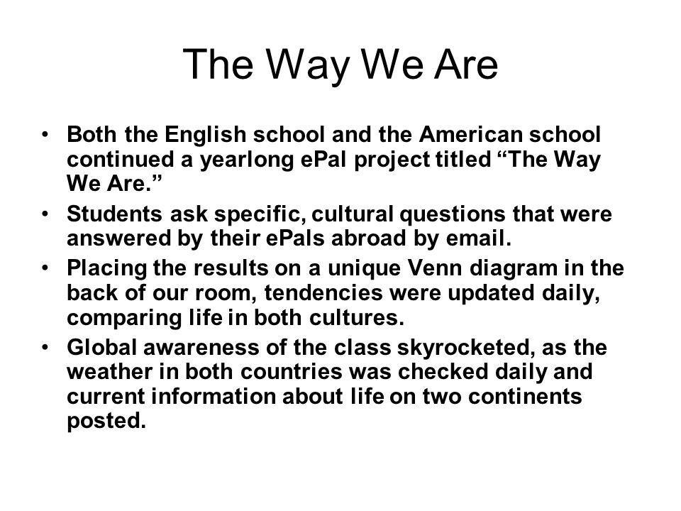 "The Way We Are Both the English school and the American school continued a yearlong ePal project titled ""The Way We Are."" Students ask specific, cultu"