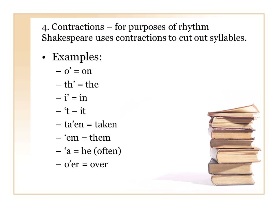 4. Contractions – for purposes of rhythm Shakespeare uses contractions to cut out syllables.