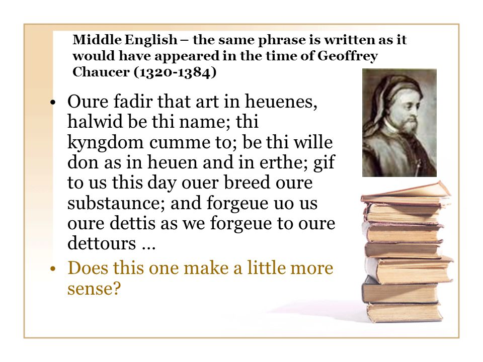 Middle English – the same phrase is written as it would have appeared in the time of Geoffrey Chaucer (1320-1384) Oure fadir that art in heuenes, halwid be thi name; thi kyngdom cumme to; be thi wille don as in heuen and in erthe; gif to us this day ouer breed oure substaunce; and forgeue uo us oure dettis as we forgeue to oure dettours … Does this one make a little more sense?