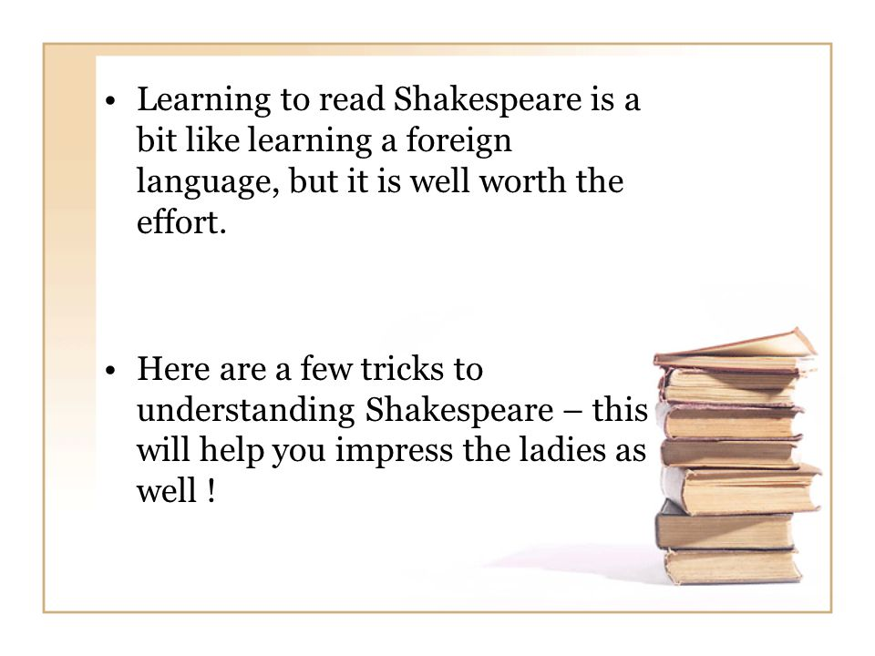 Learning to read Shakespeare is a bit like learning a foreign language, but it is well worth the effort.