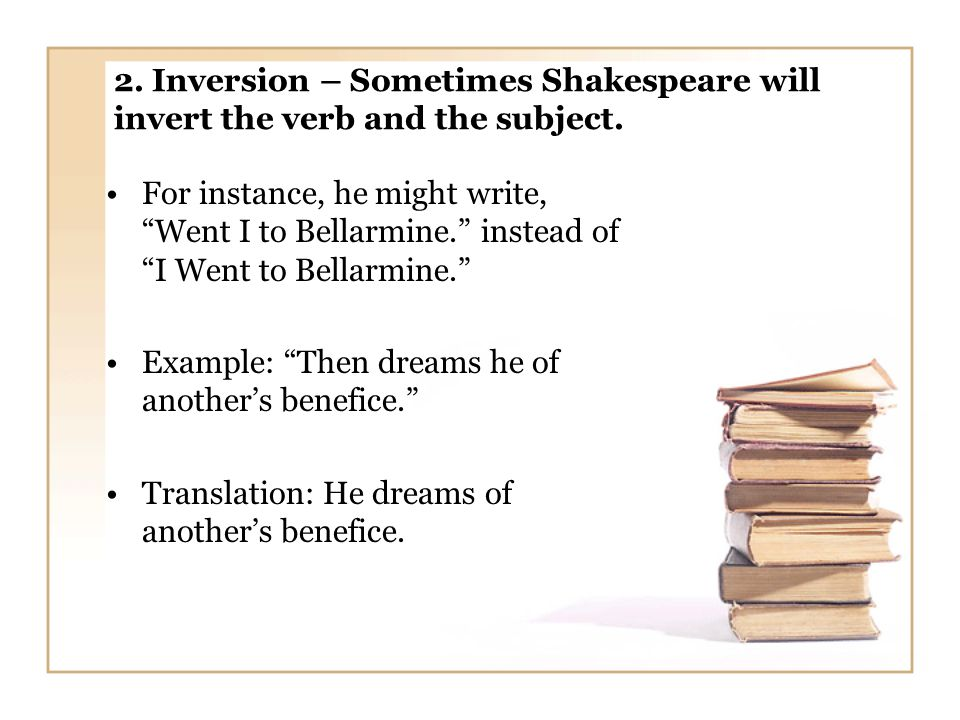 2. Inversion – Sometimes Shakespeare will invert the verb and the subject.