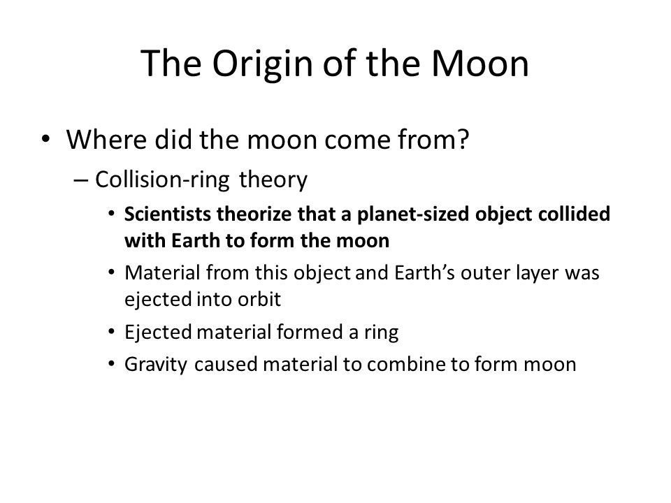 The Origin of the Moon Where did the moon come from? – Collision-ring theory Scientists theorize that a planet-sized object collided with Earth to for