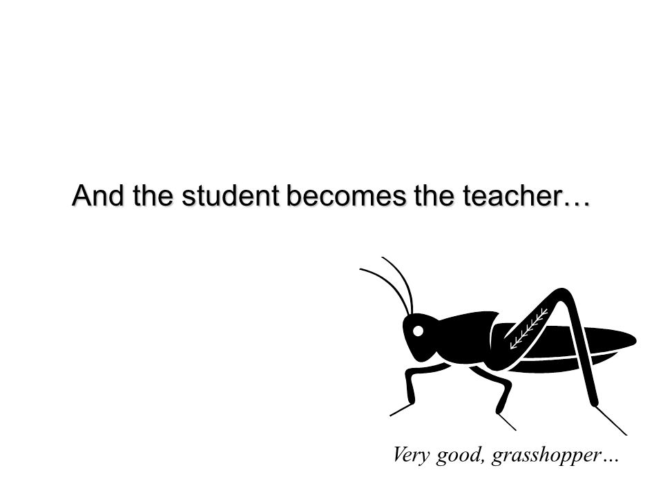 And the student becomes the teacher… Very good, grasshopper…