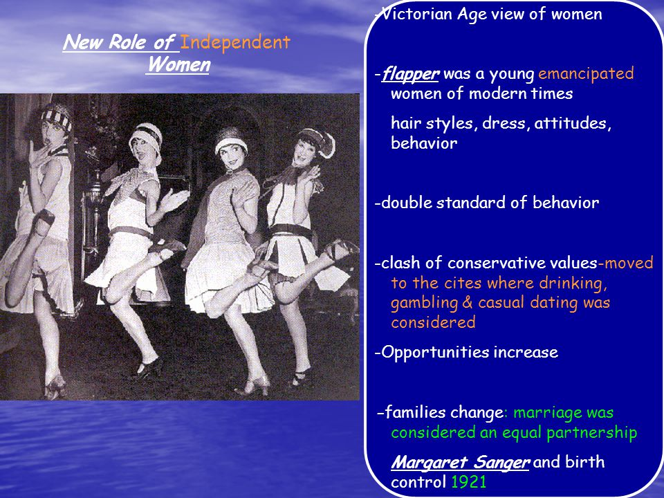 New Role of Women -Victorian Age view of women -flapper was a young women of modern times hair styles, dress, attitudes, behavior -double standard of behavior -clash of conservative values -Opportunities increase -families change Margaret Sanger and birth control