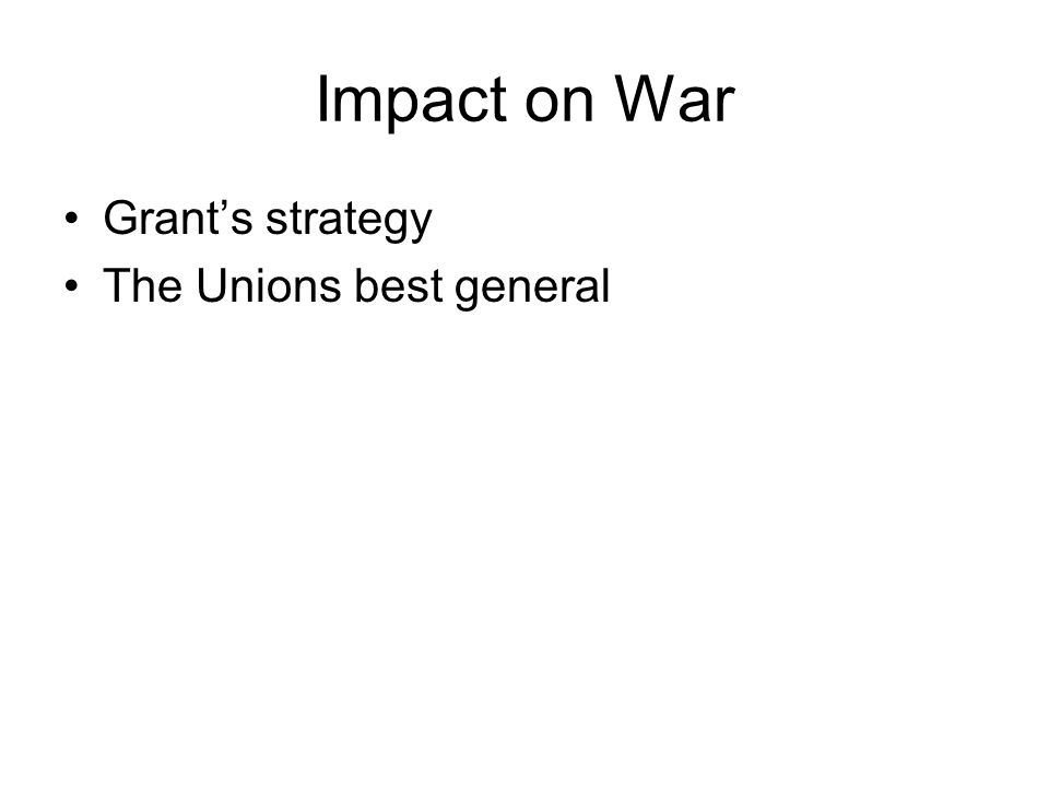 Impact on War Grant's strategy The Unions best general