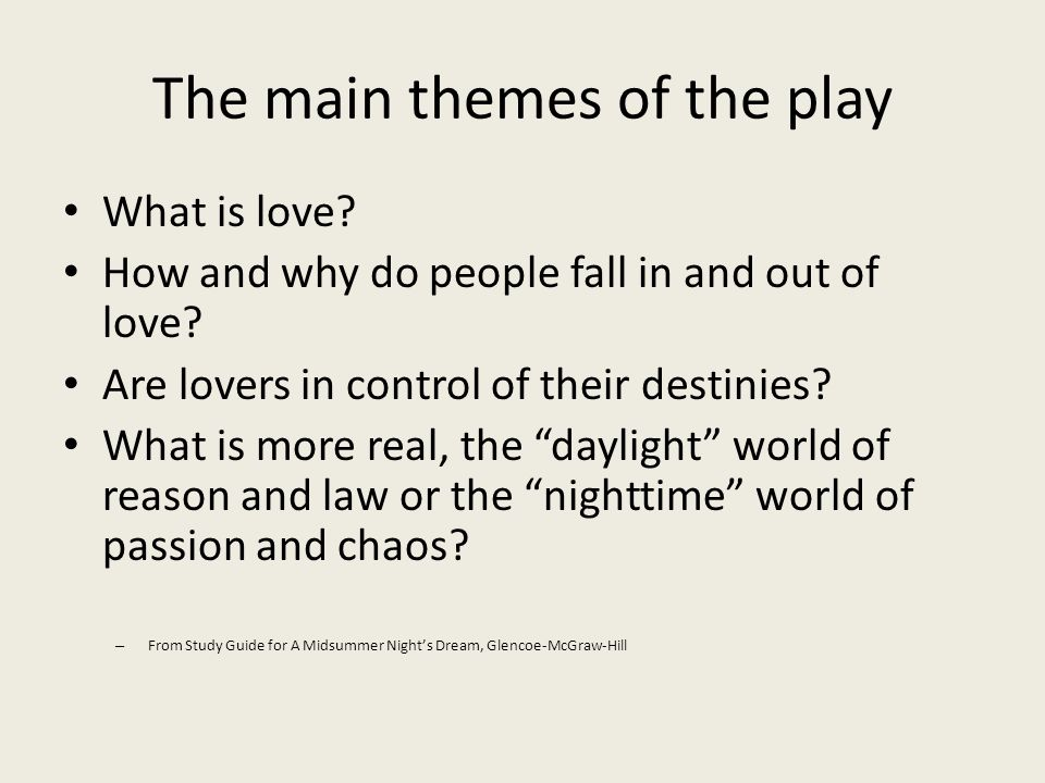 The main themes of the play What is love? How and why do people fall in and out of love? Are lovers in control of their destinies? What is more real,