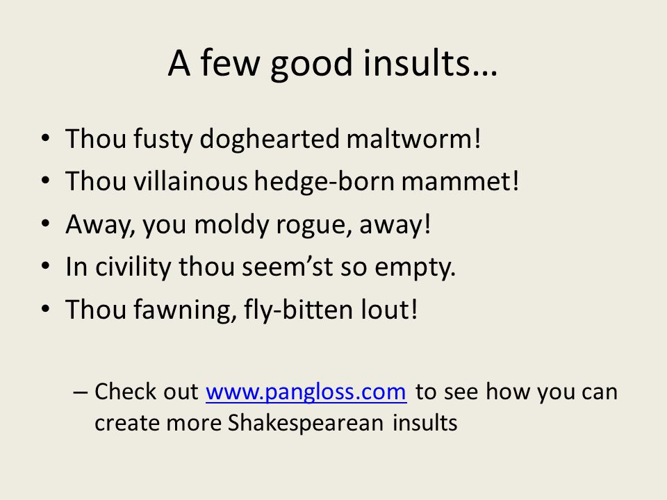 A few good insults… Thou fusty doghearted maltworm! Thou villainous hedge-born mammet! Away, you moldy rogue, away! In civility thou seem'st so empty.