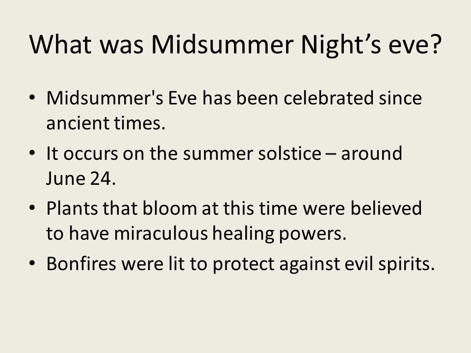 What was Midsummer Night's eve? Midsummer's Eve has been celebrated since ancient times. It occurs on the summer solstice – around June 24. Plants tha