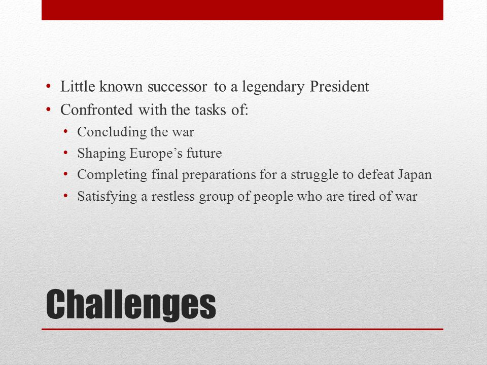 Challenges Little known successor to a legendary President Confronted with the tasks of: Concluding the war Shaping Europe's future Completing final preparations for a struggle to defeat Japan Satisfying a restless group of people who are tired of war