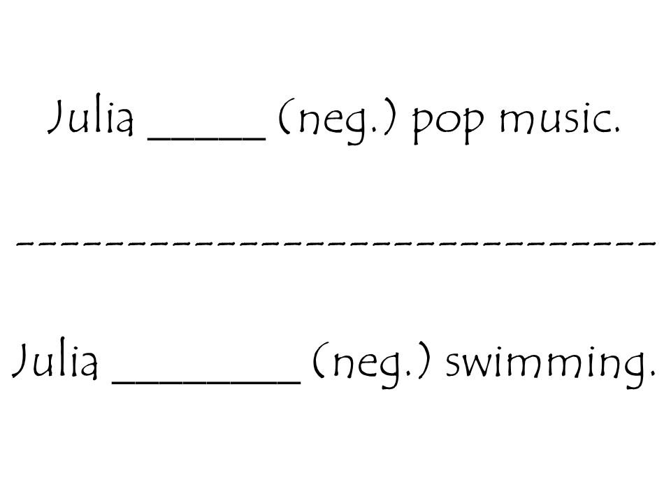 Julia _____ (neg.) pop music. ----------------------------- Julia ________ (neg.) swimming.