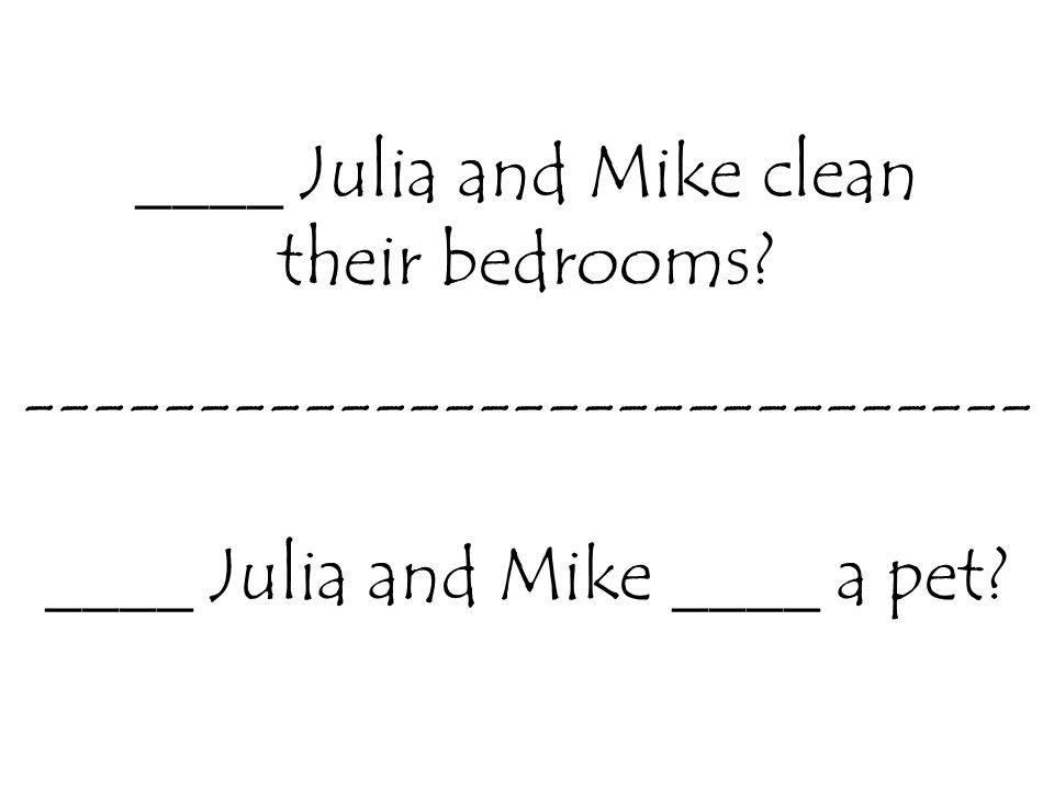 ____ Julia and Mike clean their bedrooms.