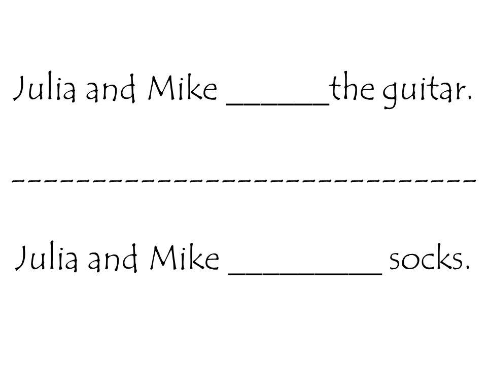 Julia and Mike ______the guitar. ----------------------------- Julia and Mike _________ socks.