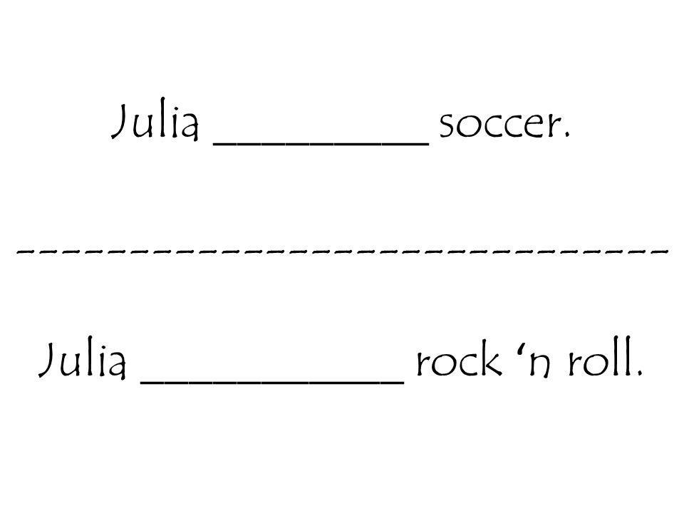 Julia _________ soccer. ----------------------------- Julia ___________ rock ' n roll.