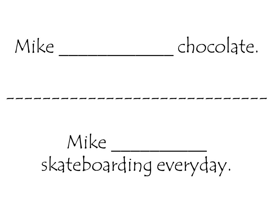 Mike ____________ chocolate. ----------------------------- Mike __________ skateboarding everyday.