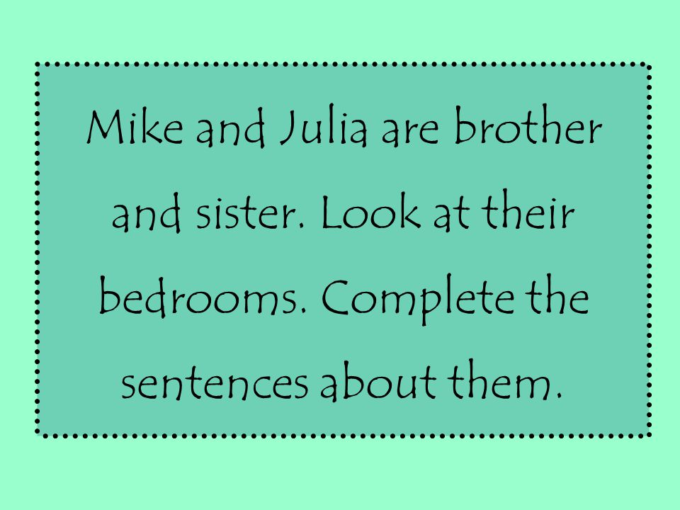 Mike and Julia are brother and sister. Look at their bedrooms. Complete the sentences about them.