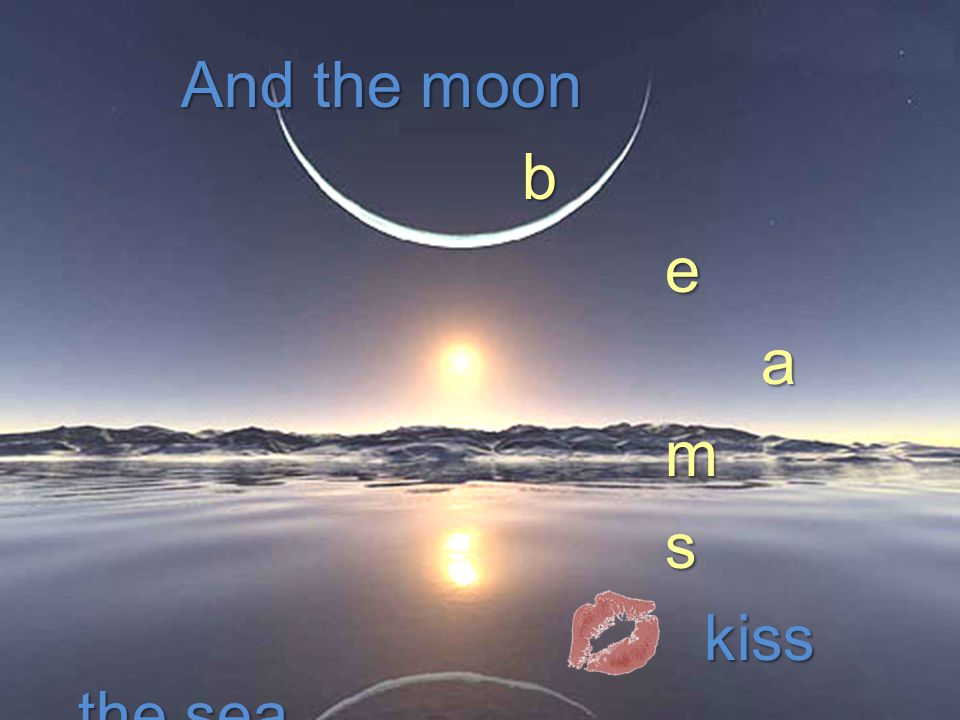 And the moon And the moonb e e a a m m s s kiss the sea kiss the sea