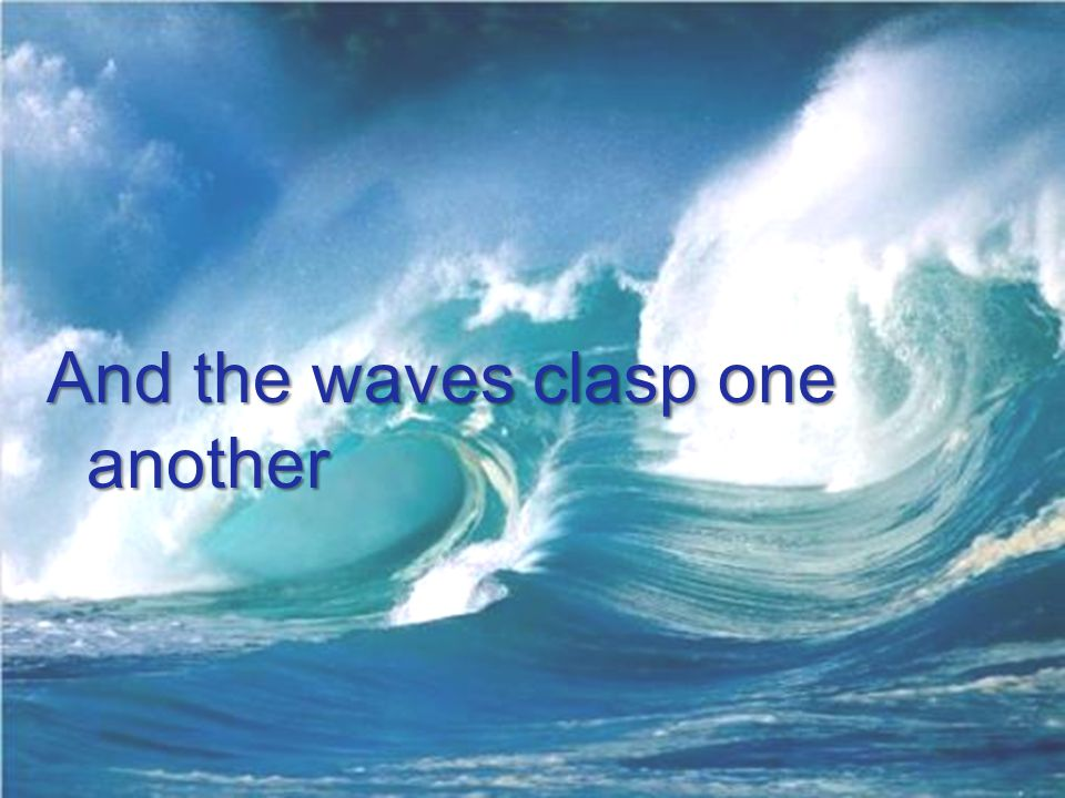 And the waves clasp one another