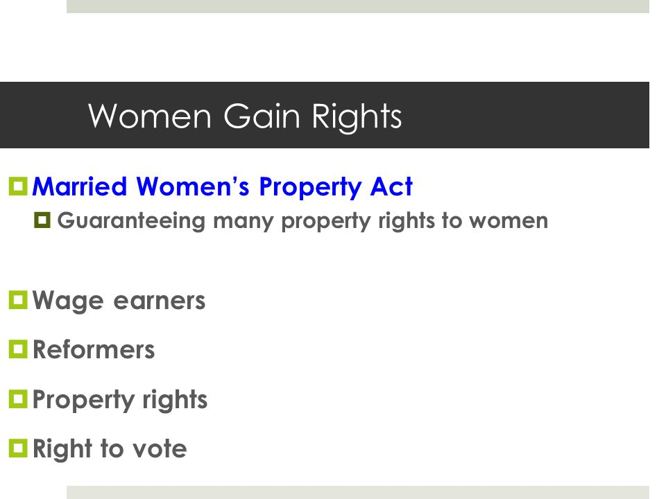 Women Gain Rights  Married Women's Property Act  Guaranteeing many property rights to women  Wage earners  Reformers  Property rights  Right to