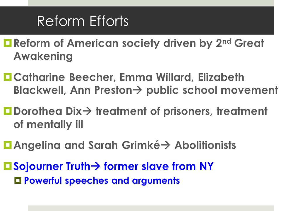 Reform Efforts  Reform of American society driven by 2 nd Great Awakening  Catharine Beecher, Emma Willard, Elizabeth Blackwell, Ann Preston  publi