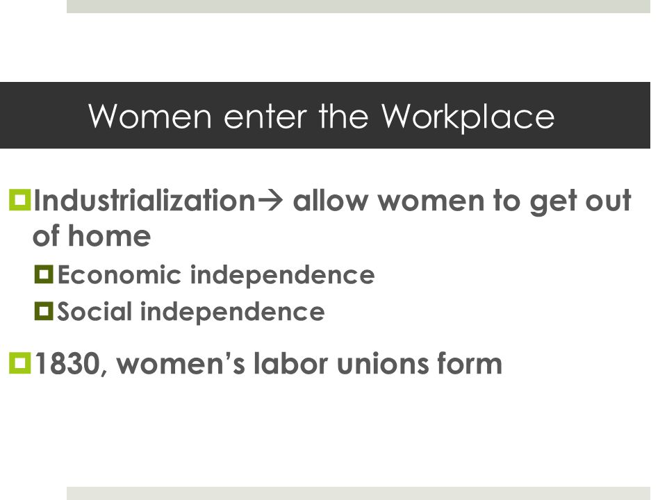 Women enter the Workplace  Industrialization  allow women to get out of home  Economic independence  Social independence  1830, women's labor uni