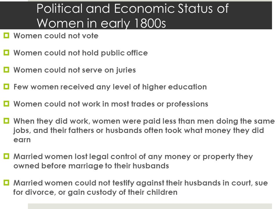 Political and Economic Status of Women in early 1800s  Women could not vote  Women could not hold public office  Women could not serve on juries  Few women received any level of higher education  Women could not work in most trades or professions  When they did work, women were paid less than men doing the same jobs, and their fathers or husbands often took what money they did earn  Married women lost legal control of any money or property they owned before marriage to their husbands  Married women could not testify against their husbands in court, sue for divorce, or gain custody of their children