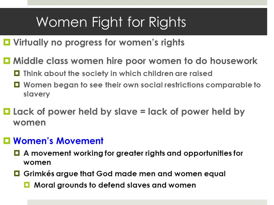 Women Fight for Rights  Virtually no progress for women's rights  Middle class women hire poor women to do housework  Think about the society in which children are raised  Women began to see their own social restrictions comparable to slavery  Lack of power held by slave = lack of power held by women  Women's Movement  A movement working for greater rights and opportunities for women  Grimkés argue that God made men and women equal  Moral grounds to defend slaves and women