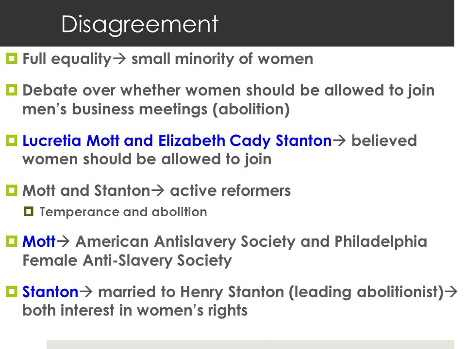 Disagreement  Full equality  small minority of women  Debate over whether women should be allowed to join men's business meetings (abolition)  Lucretia Mott and Elizabeth Cady Stanton  believed women should be allowed to join  Mott and Stanton  active reformers  Temperance and abolition  Mott  American Antislavery Society and Philadelphia Female Anti-Slavery Society  Stanton  married to Henry Stanton (leading abolitionist)  both interest in women's rights