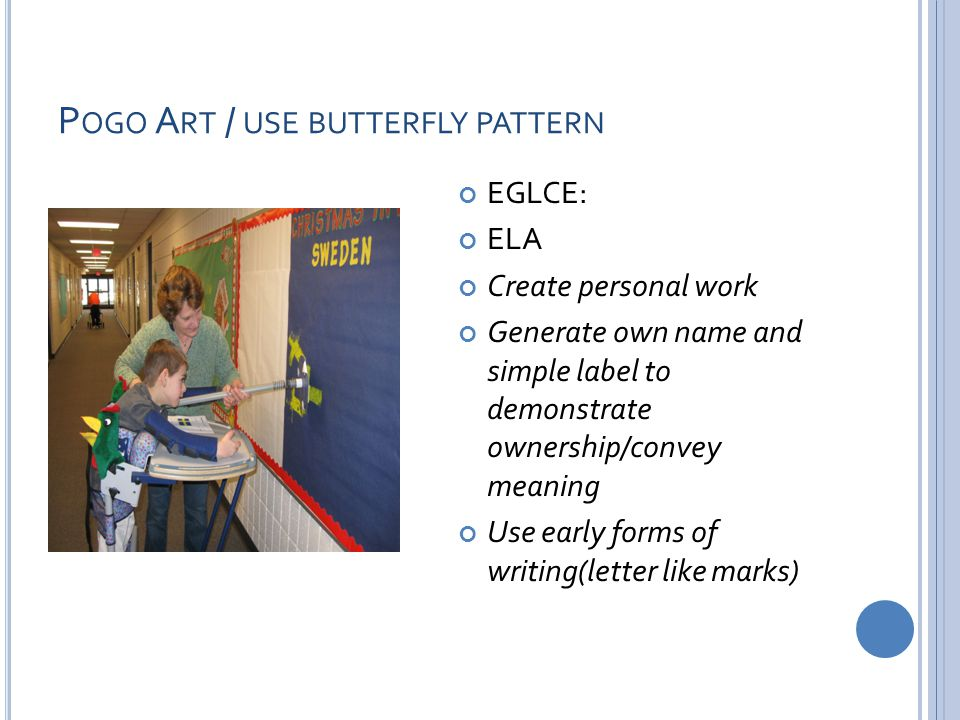P OGO A RT / USE BUTTERFLY PATTERN EGLCE: ELA Create personal work Generate own name and simple label to demonstrate ownership/convey meaning Use early forms of writing(letter like marks)