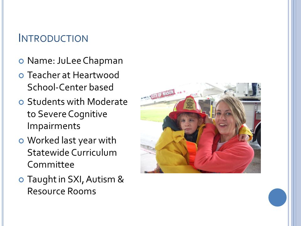 I NTRODUCTION Name: JuLee Chapman Teacher at Heartwood School-Center based Students with Moderate to Severe Cognitive Impairments Worked last year with Statewide Curriculum Committee Taught in SXI, Autism & Resource Rooms