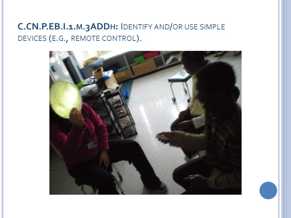 C.CN.P.EB.I.1. M.3ADD H : I DENTIFY AND / OR USE SIMPLE DEVICES ( E. G., REMOTE CONTROL ).