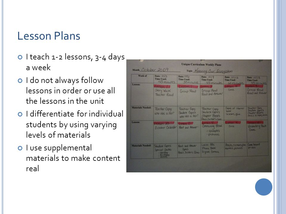 Lesson Plans I teach 1-2 lessons, 3-4 days a week I do not always follow lessons in order or use all the lessons in the unit I differentiate for individual students by using varying levels of materials I use supplemental materials to make content real