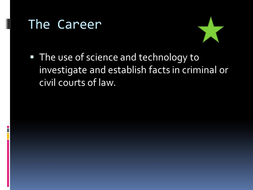 The Career  The use of science and technology to investigate and establish facts in criminal or civil courts of law.