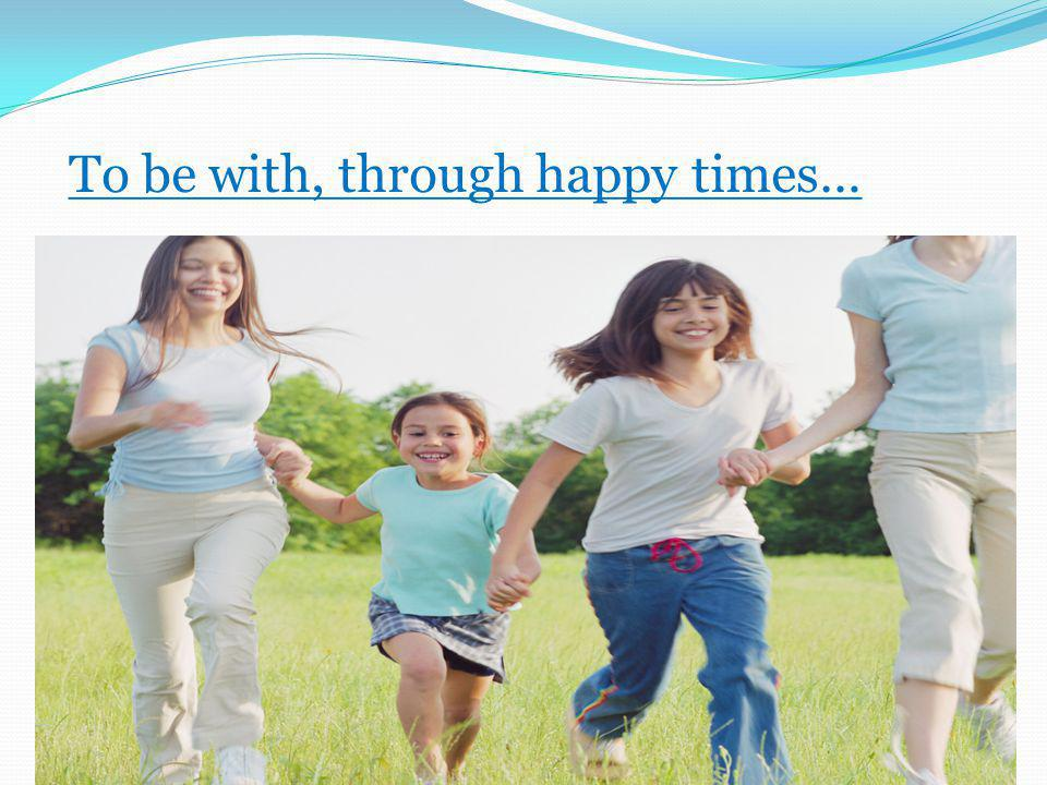 To be with, through happy times…