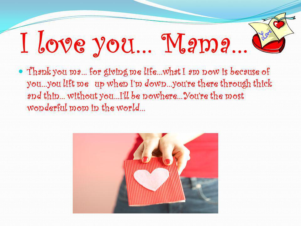 I love you… Mama… Thank you ma… for giving me life…what I am now is because of you…you lift me up when I'm down…you're there through thick and thin… w